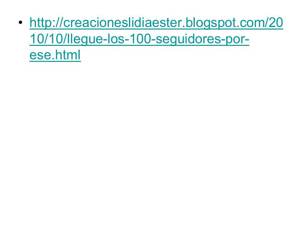 http://creacioneslidiaester.blogspot.com/20 10/10/llegue-los-100-seguidores-por- ese.htmlhttp://creacioneslidiaester.blogspot.com/20 10/10/llegue-los-100-seguidores-por- ese.html