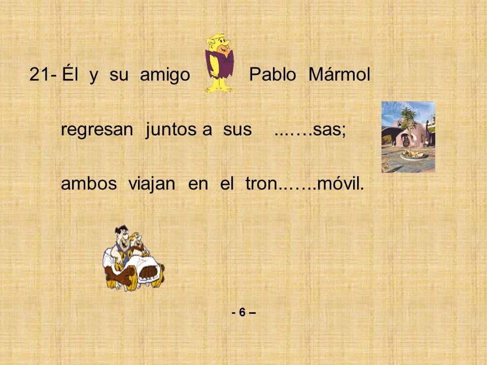 21- Él y su amigo Pablo Mármol regresan juntos a sus...….sas; ambos viajan en el tron..…..móvil.