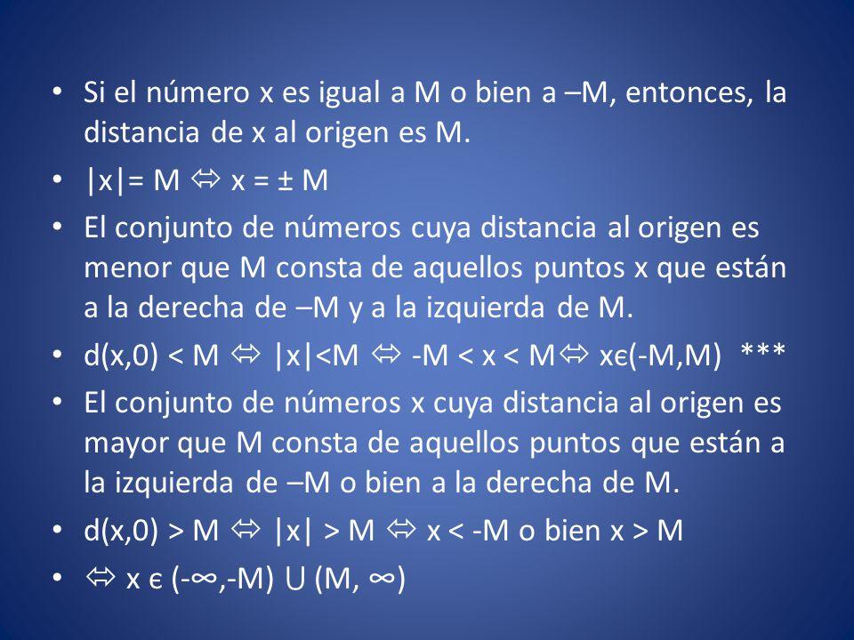 Si el número x es igual a M o bien a –M, entonces, la distancia de x al origen es M. |x|= M  x = ± M El conjunto de números cuya distancia al origen