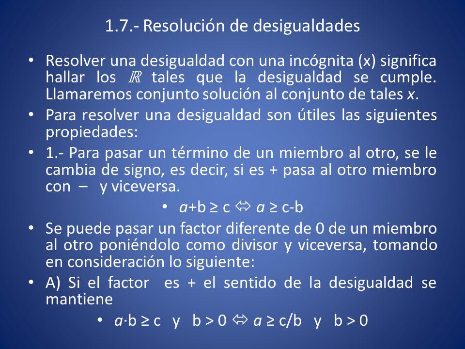 1.7.- Resolución de desigualdades Resolver una desigualdad con una incógnita (x) significa hallar los ℝ tales que la desigualdad se cumple. Llamaremos