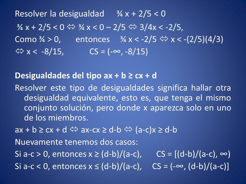 Resolver la desigualdad ¾ x + 2/5 < 0 ¾ x + 2/5 < 0  ¾ x < 0 – 2/5  3/4x < -2/5, Como ¾ > 0, entonces ¾ x < -2/5  x < -(2/5)(4/3)  x < -8/15, CS =