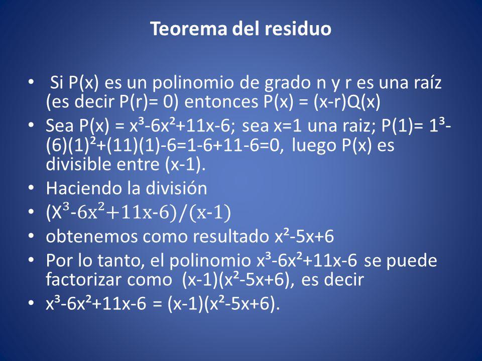 Teorema del residuo Si P(x) es un polinomio de grado n y r es una raíz (es decir P(r)= 0) entonces P(x) = (x-r)Q(x) Sea P(x) = x³-6x²+11x-6; sea x=1 u