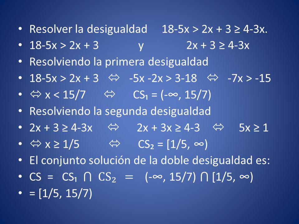 Resolver la desigualdad 18-5x > 2x + 3 ≥ 4-3x. 18-5x > 2x + 3 y 2x + 3 ≥ 4-3x Resolviendo la primera desigualdad 18-5x > 2x + 3  -5x -2x > 3-18  -7x