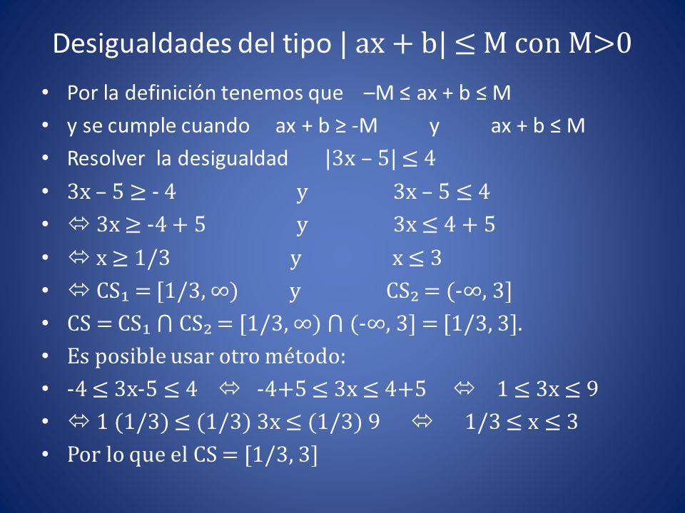 Desigualdades del tipo | ax + b| ≤ M con M>0 Por la definición tenemos que –M ≤ ax + b ≤ M y se cumple cuando ax + b ≥ -M y ax + b ≤ M Resolver la des