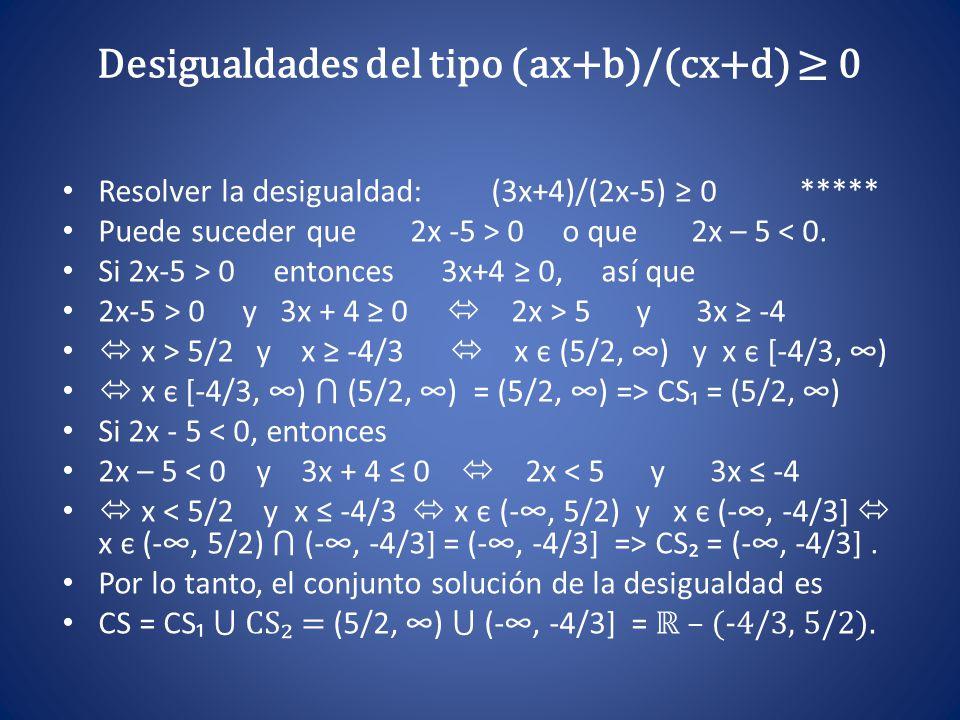 Desigualdades del tipo (ax+b)/(cx+d) ≥ 0 Resolver la desigualdad: (3x+4)/(2x-5) ≥ 0 ***** Puede suceder que 2x -5 > 0 o que 2x – 5 < 0. Si 2x-5 > 0 en
