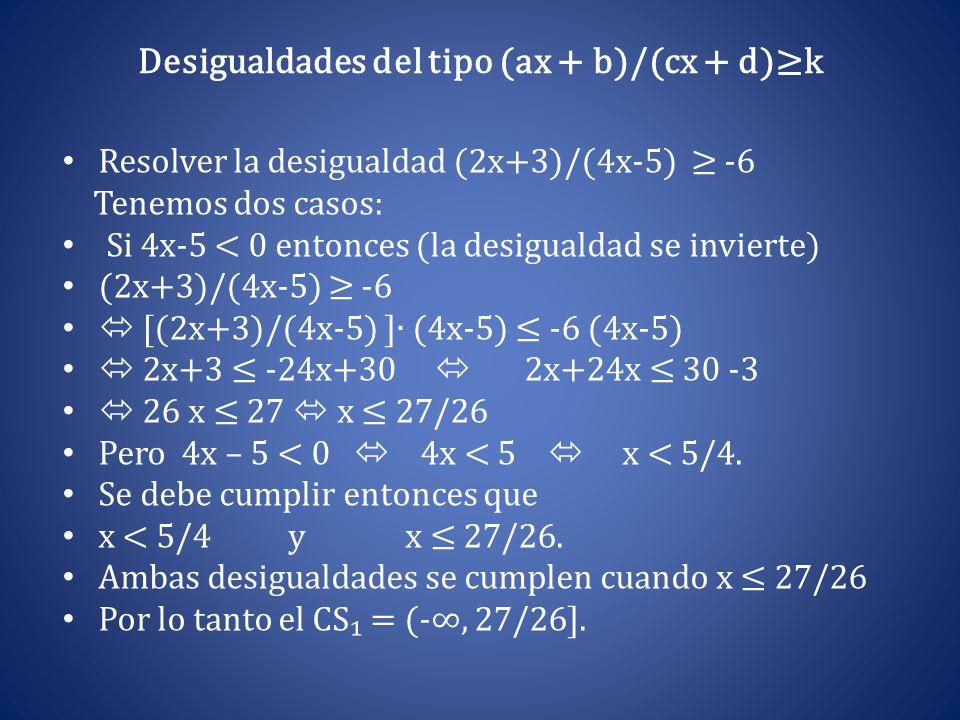 Desigualdades del tipo (ax + b)/(cx + d)≥k Resolver la desigualdad (2x+3)/(4x-5) ≥ -6 Tenemos dos casos: Si 4x-5 < 0 entonces (la desigualdad se invie
