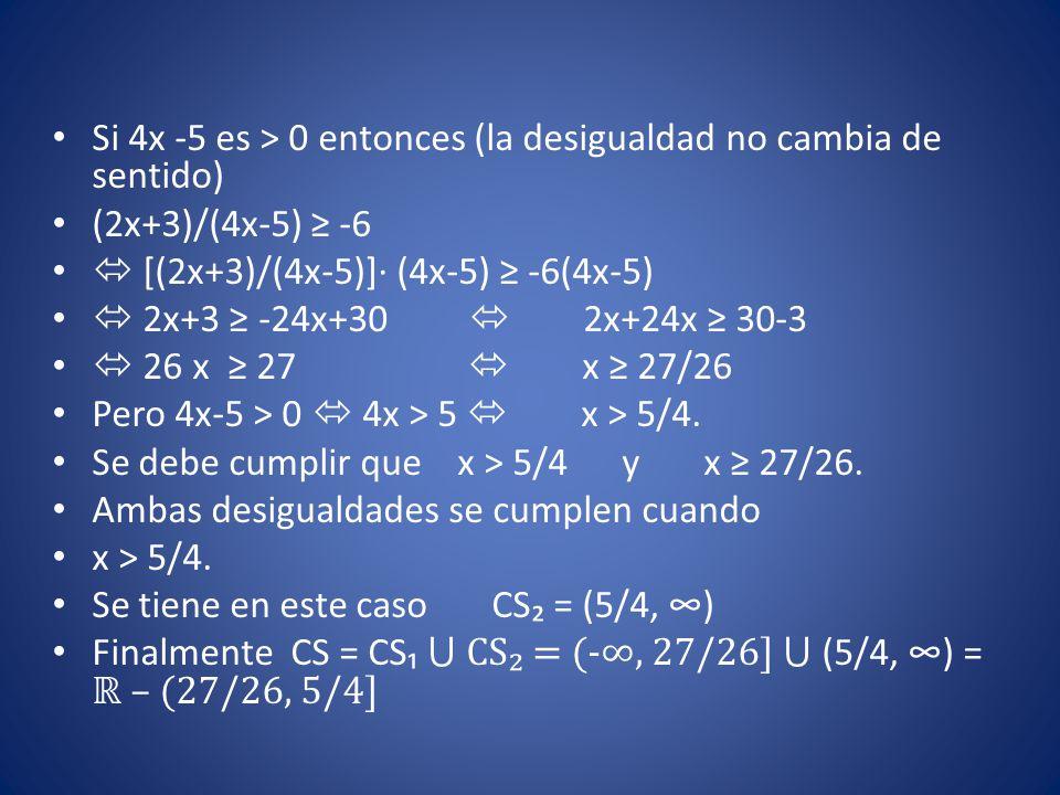 Si 4x -5 es > 0 entonces (la desigualdad no cambia de sentido) (2x+3)/(4x-5) ≥ -6  [(2x+3)/(4x-5)]∙ (4x-5) ≥ -6(4x-5)  2x+3 ≥ -24x+30  2x+24x ≥ 30-