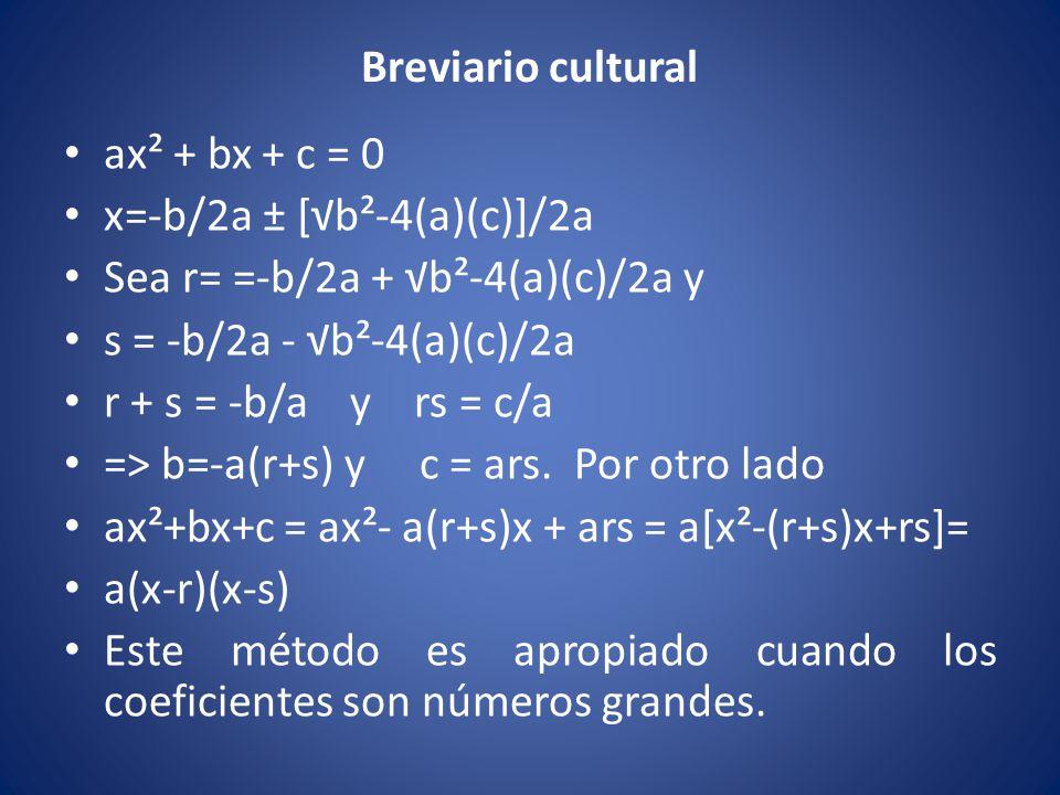 Breviario cultural ax² + bx + c = 0 x=-b/2a ± [√b²-4(a)(c)]/2a Sea r= =-b/2a + √b²-4(a)(c)/2a y s = -b/2a - √b²-4(a)(c)/2a r + s = -b/a y rs = c/a =>