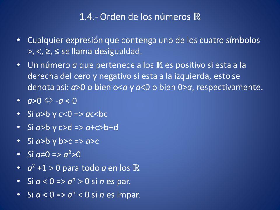 Si 0 0<aⁿ<b ⁿ aⁿ>bⁿ>0 si n es par Si a { aⁿ<bⁿ<0 si n es impar Si 0 0<ⁿ√a<ⁿ√b para n un ℕ Si a ⁿ√a<ⁿ√b<0 si n Є ℕ impar Si ab>0 y a>0 => b>0 Si a>0 => a¯¹ >0, Si a a¯¹<0 Si a>0 y b>0 => a/b>0 m/n ≤ p/q mq≤np