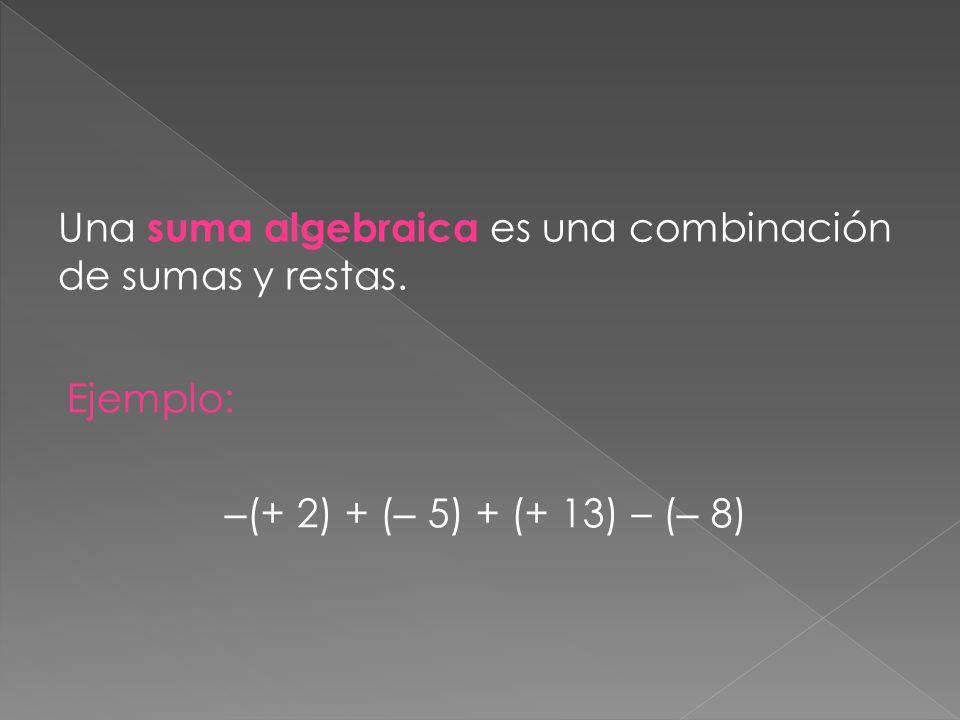 Una suma algebraica es una combinación de sumas y restas. Ejemplo: – (+ 2) + ( – 5) + (+ 13) – ( – 8)