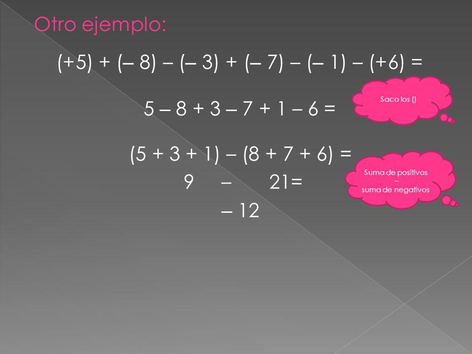 Otro ejemplo: (+5) + ( – 8) – ( – 3) + ( – 7) – ( – 1) – (+6) = 5 – 8 + 3 – 7 + 1 – 6 = Saco los () (5 + 3 + 1) – (8 + 7 + 6) = 9 – 21= – 12 Suma de p