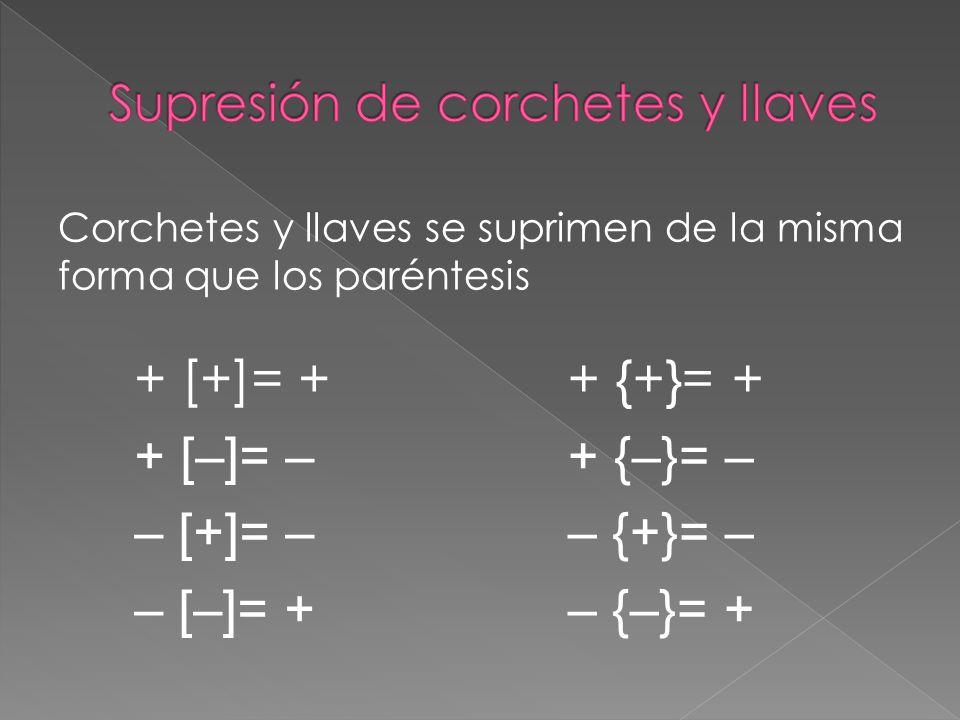 Corchetes y llaves se suprimen de la misma forma que los paréntesis + [+]= + + [–]= – – [+]= – – [–]= + + {+}= + + {–}= – – {+}= – – {–}= +