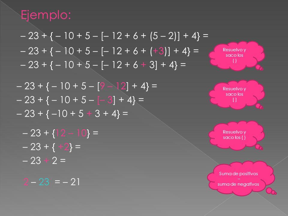 Ejemplo: – 23 + { – 10 + 5 – [– 12 + 6 + (5 – 2)] + 4} = – 23 + { – 10 + 5 – [– 12 + 6 + (+3)] + 4} = – 23 + { – 10 + 5 – [– 12 + 6 + 3] + 4} = Resuel