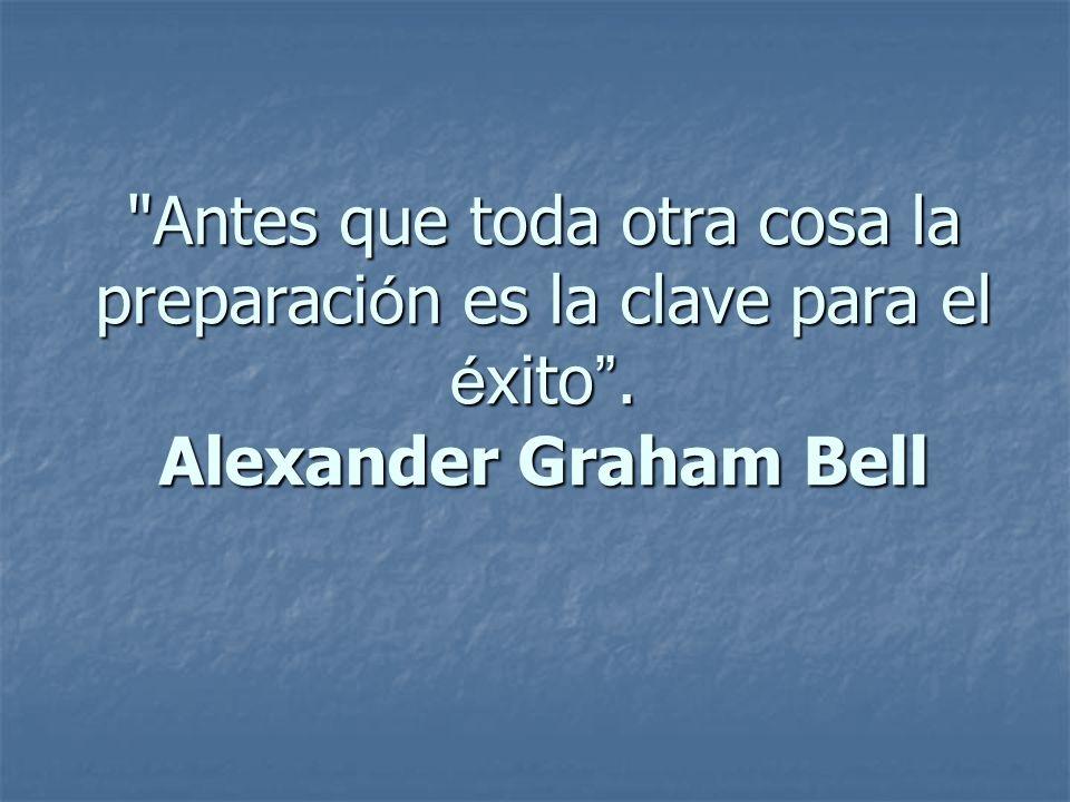 Antes que toda otra cosa la preparaci ó n es la clave para el é xito . Alexander Graham Bell