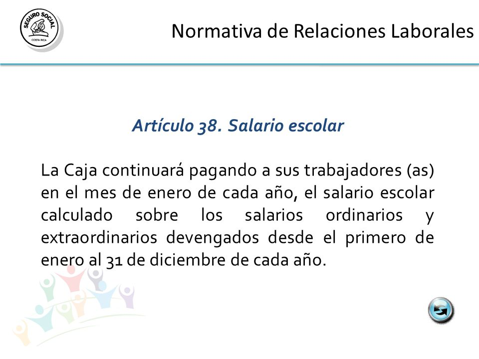 Normativa de Relaciones Laborales Artículo 38.Salario escolar La Caja continuará pagando a sus trabajadores (as) en el mes de enero de cada año, el salario escolar calculado sobre los salarios ordinarios y extraordinarios devengados desde el primero de enero al 31 de diciembre de cada año.