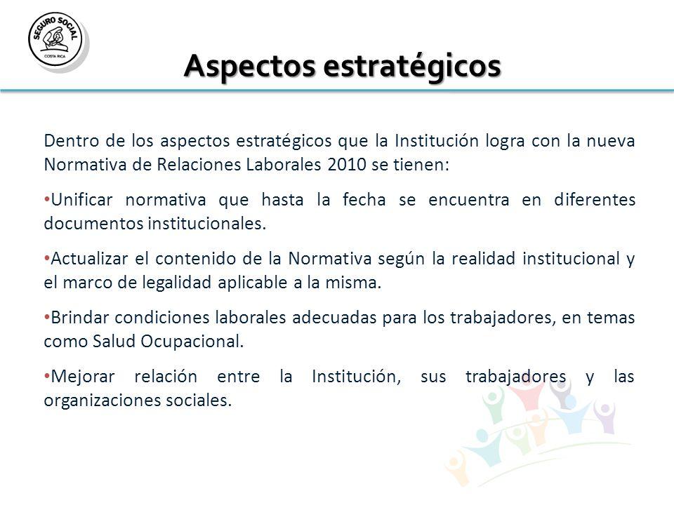 Aspectos estratégicos Dentro de los aspectos estratégicos que la Institución logra con la nueva Normativa de Relaciones Laborales 2010 se tienen: Unificar normativa que hasta la fecha se encuentra en diferentes documentos institucionales.