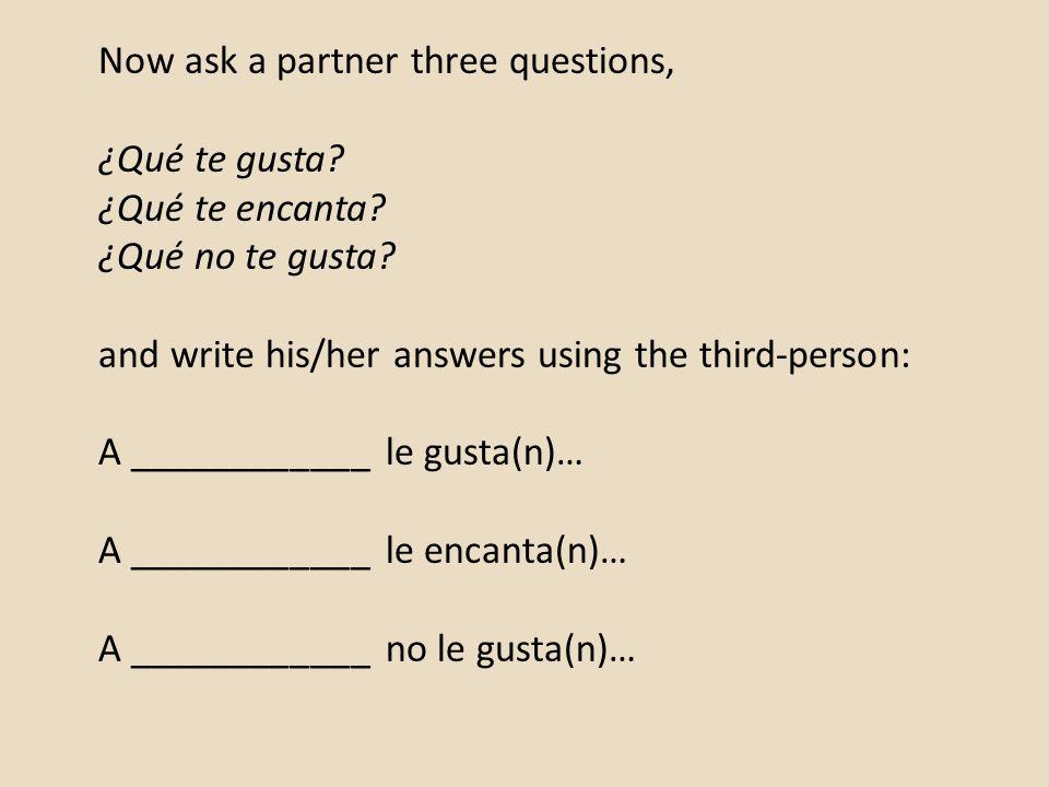 Now ask a partner three questions, ¿Qué te gusta. ¿Qué te encanta.