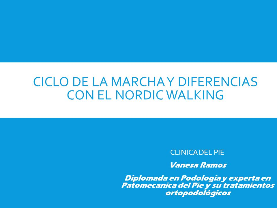 CICLO DE LA MARCHA Y DIFERENCIAS CON EL NORDIC WALKING CLINICA DEL PIE Vanesa Ramos Diplomada en Podologia y experta en Patomecanica del Pie y su trat