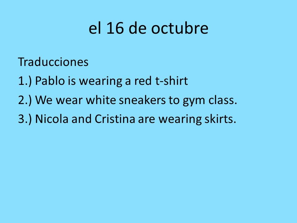 el 16 de octubre Traducciones 1.) Pablo is wearing a red t-shirt 2.) We wear white sneakers to gym class.