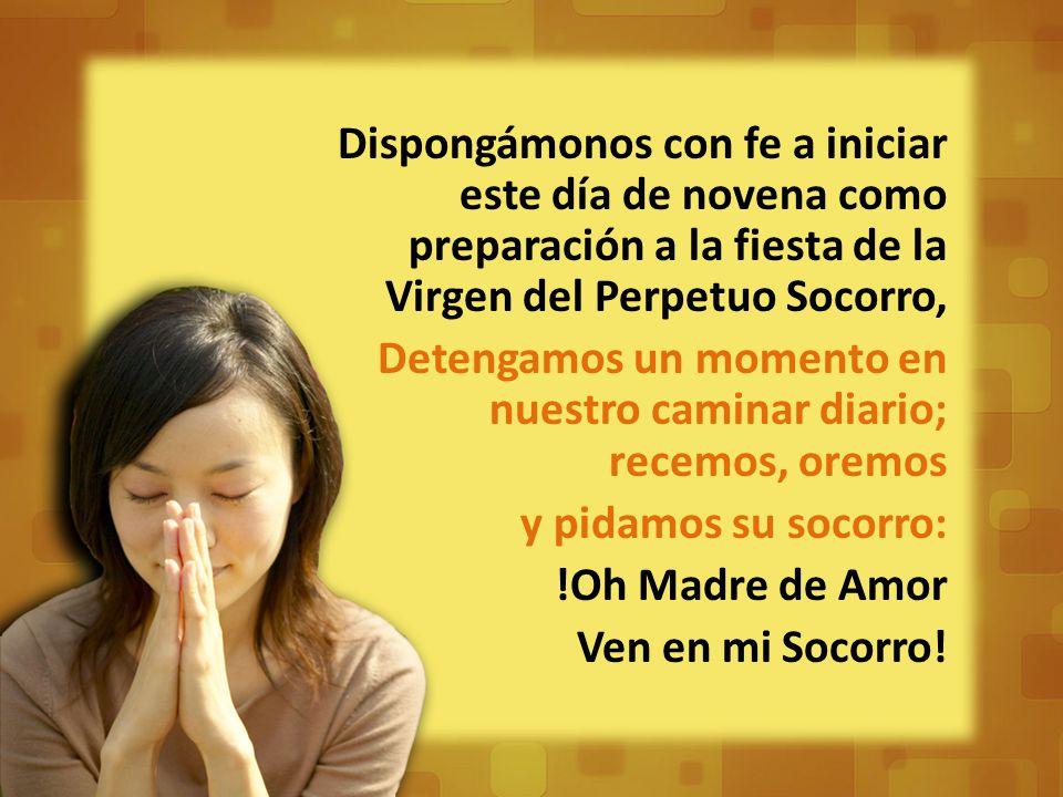 Dispongámonos con fe a iniciar este día de novena como preparación a la fiesta de la Virgen del Perpetuo Socorro, Detengamos un momento en nuestro caminar diario; recemos, oremos y pidamos su socorro: !Oh Madre de Amor Ven en mi Socorro!