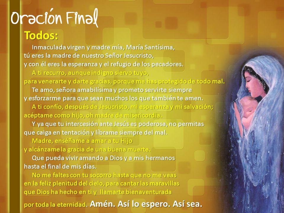 Todos: Inmaculada virgen y madre mía, María Santísima, Inmaculada virgen y madre mía, María Santísima, tú eres la madre de nuestro Señor Jesucristo, y con él eres la esperanza y el refugio de los pecadores.