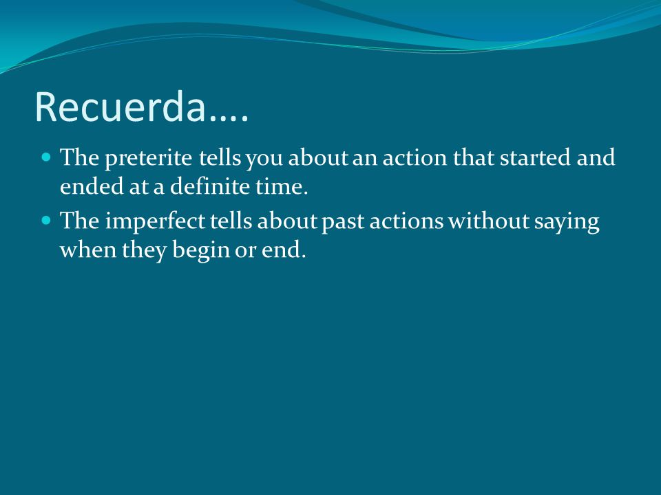 Recuerda…. The preterite tells you about an action that started and ended at a definite time.