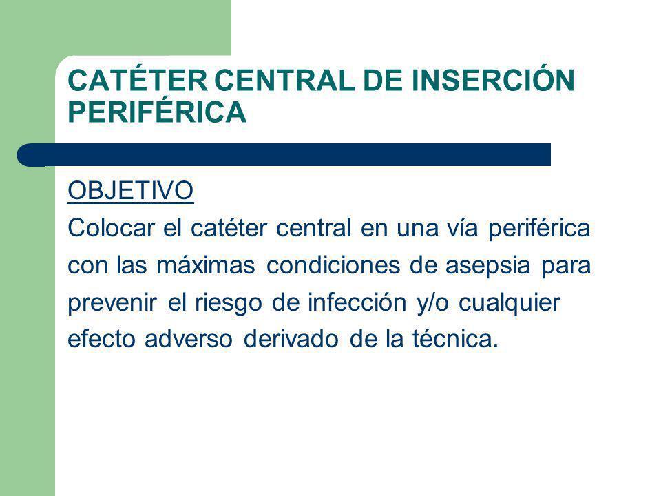CATÉTER CENTRAL DE INSERCIÓN PERIFÉRICA OBJETIVO Colocar el catéter central en una vía periférica con las máximas condiciones de asepsia para prevenir el riesgo de infección y/o cualquier efecto adverso derivado de la técnica.