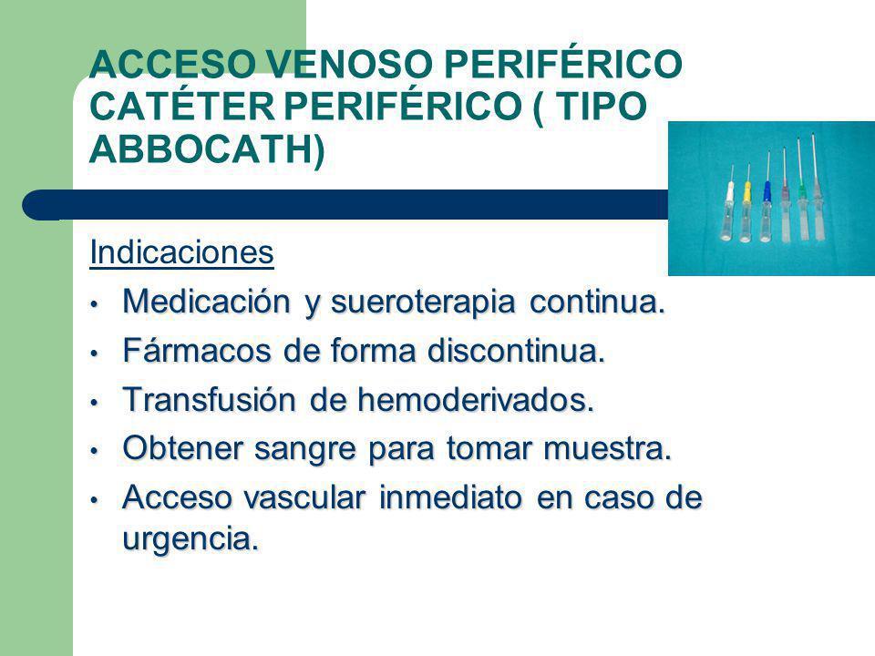 ACCESO VENOSO PERIFÉRICO CATÉTER PERIFÉRICO ( TIPO ABBOCATH) Indicaciones Medicación y sueroterapia continua.