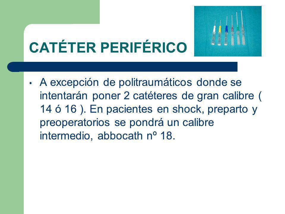 CATÉTER PERIFÉRICO A excepción de politraumáticos donde se intentarán poner 2 catéteres de gran calibre ( 14 ó 16 ).