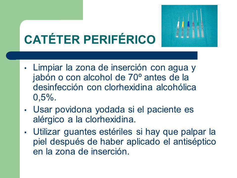 CATÉTER PERIFÉRICO Limpiar la zona de inserción con agua y jabón o con alcohol de 70º antes de la desinfección con clorhexidina alcohólica 0,5%.