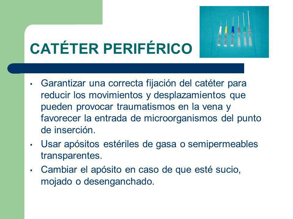 CATÉTER PERIFÉRICO Garantizar una correcta fijación del catéter para reducir los movimientos y desplazamientos que pueden provocar traumatismos en la vena y favorecer la entrada de microorganismos del punto de inserción.