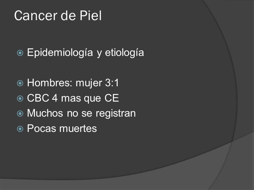 Cancer de Piel  Epidemiología y etiología  Hombres: mujer 3:1  CBC 4 mas que CE  Muchos no se registran  Pocas muertes