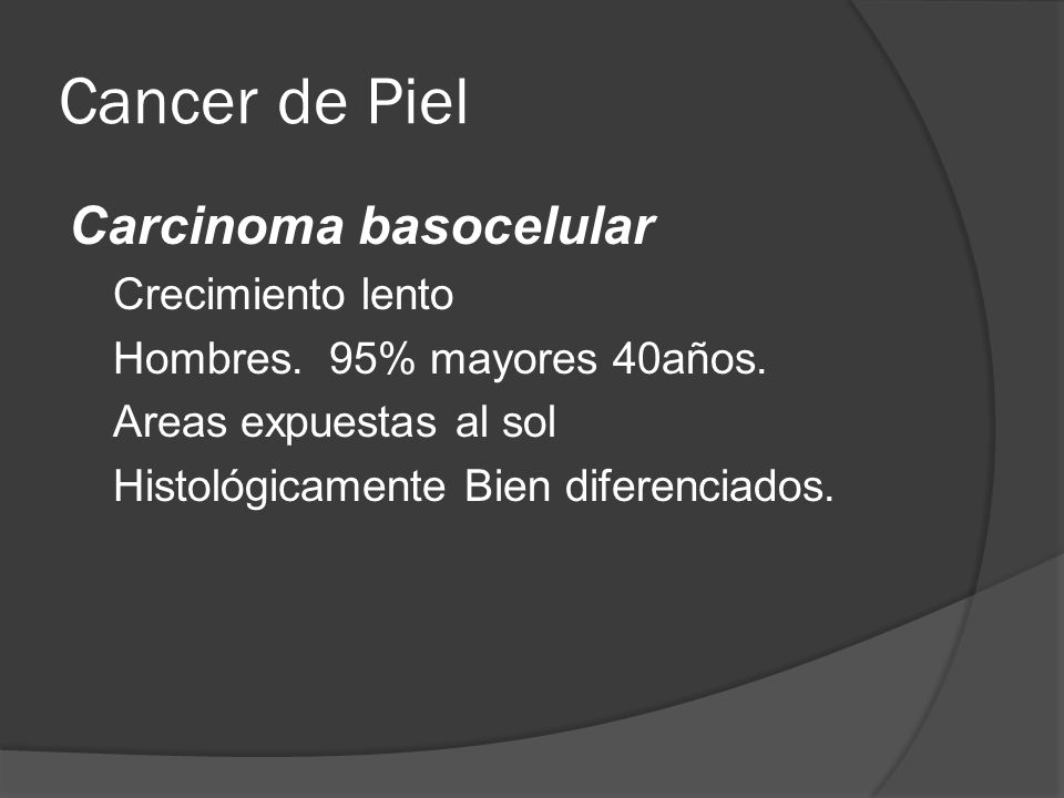 Carcinoma basocelular Crecimiento lento Hombres.95% mayores 40años.