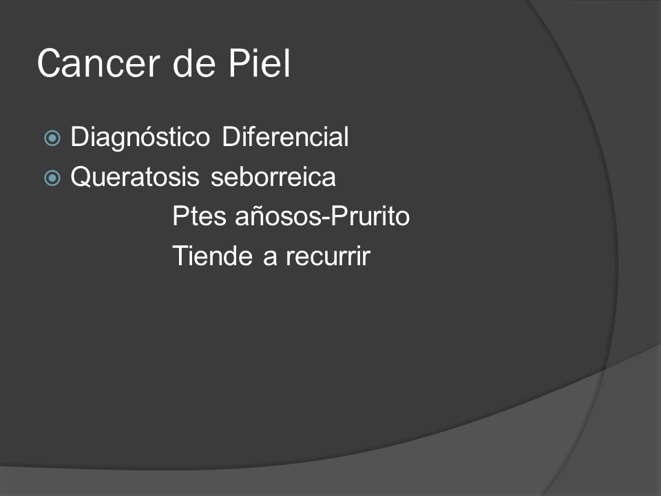 Cancer de Piel  Diagnóstico Diferencial  Queratosis seborreica Ptes añosos-Prurito Tiende a recurrir