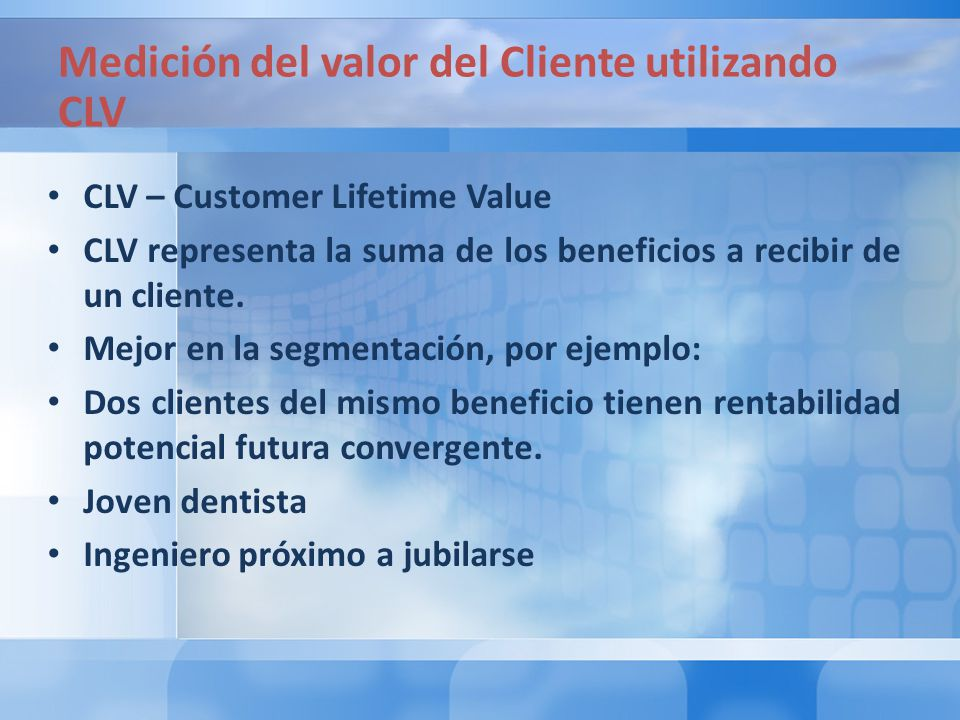 CLV – Customer Lifetime Value CLV representa la suma de los beneficios a recibir de un cliente.
