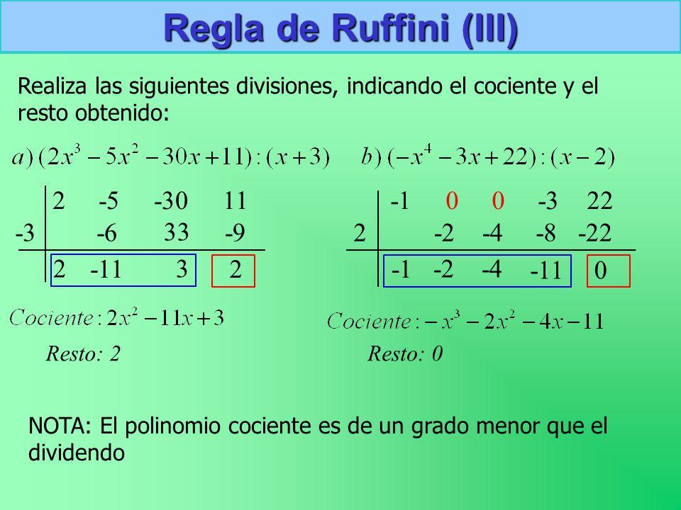 Realiza las siguientes divisiones, indicando el cociente y el resto obtenido: Regla de Ruffini (III) 2 -5 -30 11 -3 2 -6 -11 33 3 -9 2 Resto: 2 -1 0 0 -3 22 2 -2 -4 -8 -11 -22 0 Resto: 0 NOTA: El polinomio cociente es de un grado menor que el dividendo