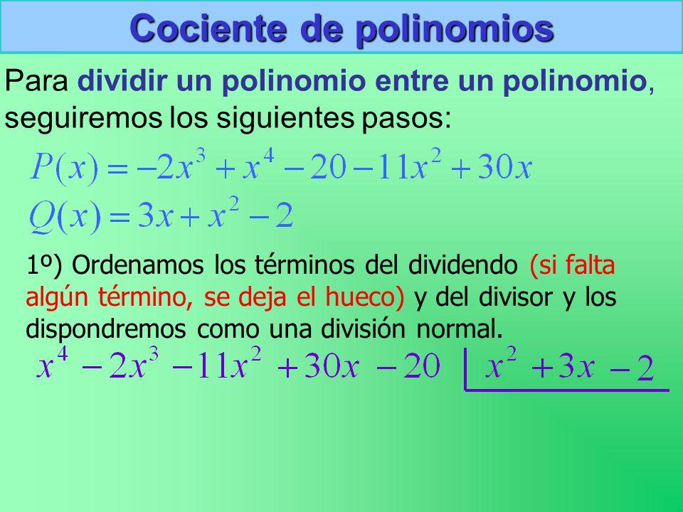 Cociente de polinomios Para dividir un polinomio entre un polinomio, seguiremos los siguientes pasos: 1º) Ordenamos los términos del dividendo (si falta algún término, se deja el hueco) y del divisor y los dispondremos como una división normal.