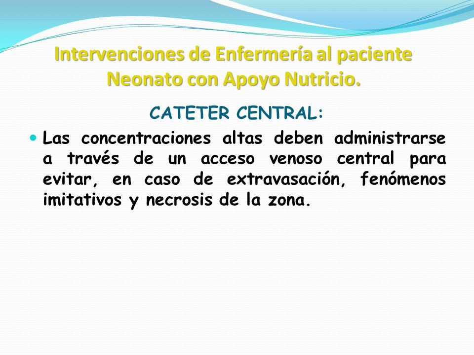 Intervenciones de Enfermería al paciente Neonato con Apoyo Nutricio. CATETER CENTRAL: Las concentraciones altas deben administrarse a través de un acc