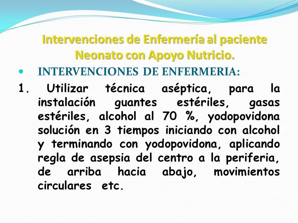 Intervenciones de Enfermería al paciente Neonato con Apoyo Nutricio. INTERVENCIONES DE ENFERMERIA: 1. Utilizar técnica aséptica, para la instalación g