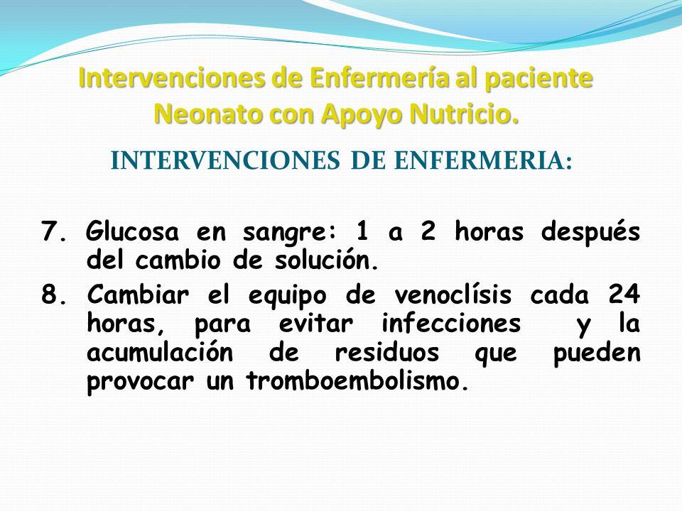 Intervenciones de Enfermería al paciente Neonato con Apoyo Nutricio. INTERVENCIONES DE ENFERMERIA: 7. Glucosa en sangre: 1 a 2 horas después del cambi