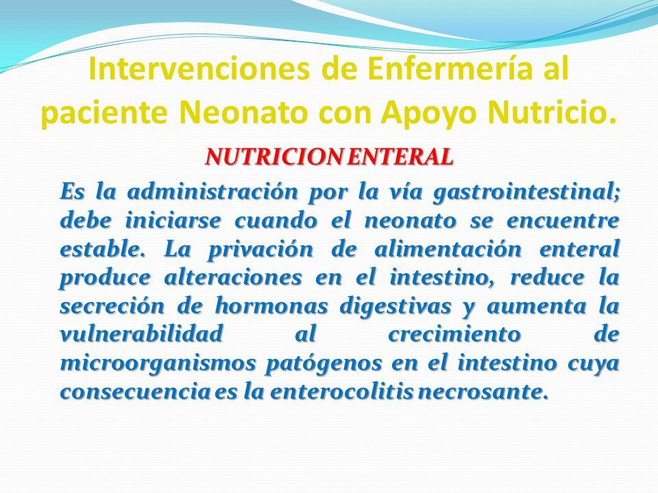 Intervenciones de Enfermería al paciente Neonato con Apoyo Nutricio. NUTRICION ENTERAL Es la administración por la vía gastrointestinal; debe iniciars