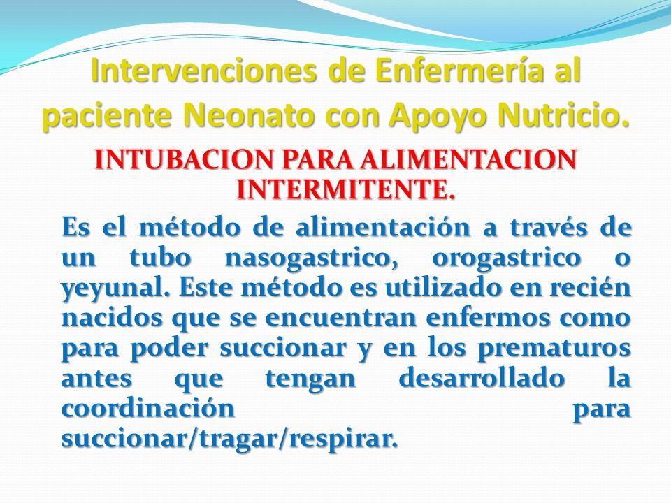 Intervenciones de Enfermería al paciente Neonato con Apoyo Nutricio. INTUBACION PARA ALIMENTACION INTERMITENTE. Es el método de alimentación a través