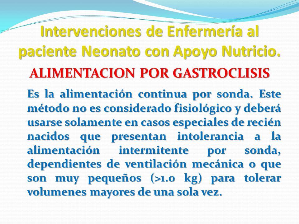 Intervenciones de Enfermería al paciente Neonato con Apoyo Nutricio. ALIMENTACION POR GASTROCLISIS Es la alimentación continua por sonda. Este método