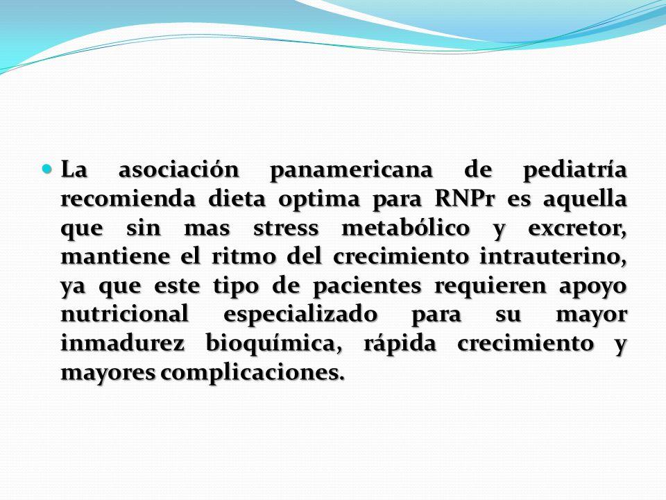La asociación panamericana de pediatría recomienda dieta optima para RNPr es aquella que sin mas stress metabólico y excretor, mantiene el ritmo del c