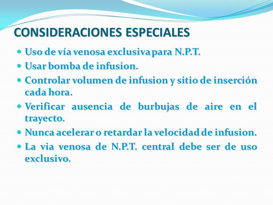 CONSIDERACIONES ESPECIALES Uso de vía venosa exclusiva para N.P.T. Uso de vía venosa exclusiva para N.P.T. Usar bomba de infusion. Usar bomba de infus