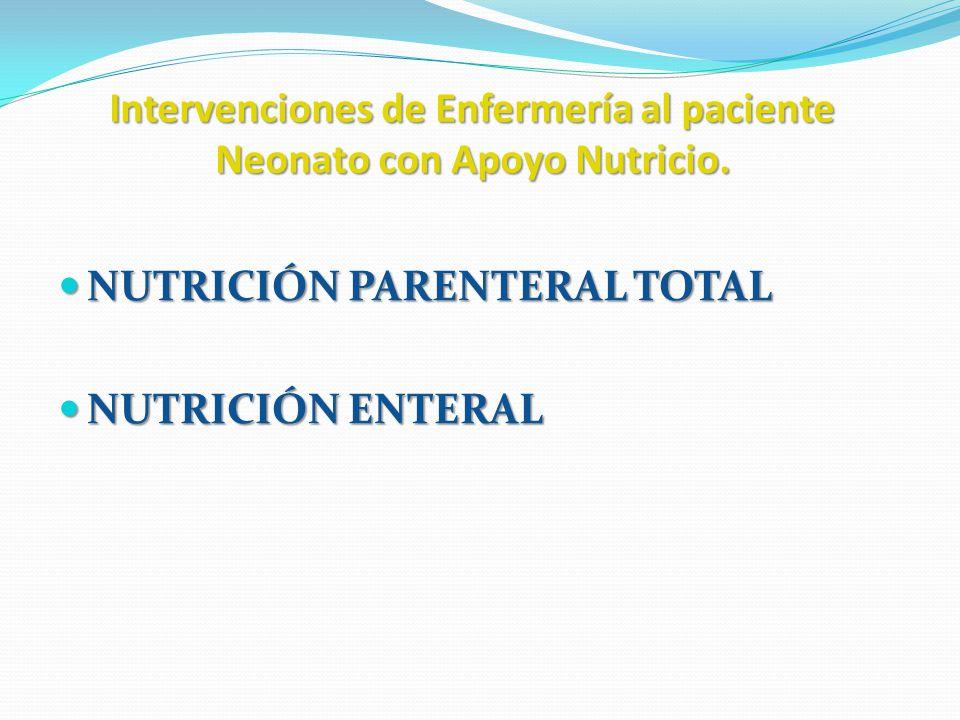 Intervenciones de Enfermería al paciente Neonato con Apoyo Nutricio. NUTRICIÓN PARENTERAL TOTAL NUTRICIÓN PARENTERAL TOTAL NUTRICIÓN ENTERAL NUTRICIÓN