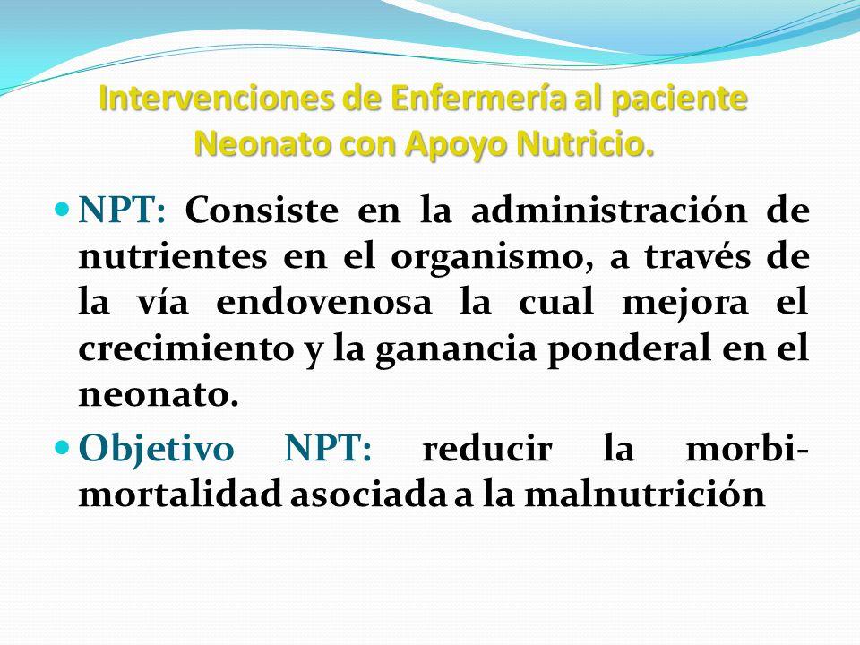 Intervenciones de Enfermería al paciente Neonato con Apoyo Nutricio. NPT: Consiste en la administración de nutrientes en el organismo, a través de la
