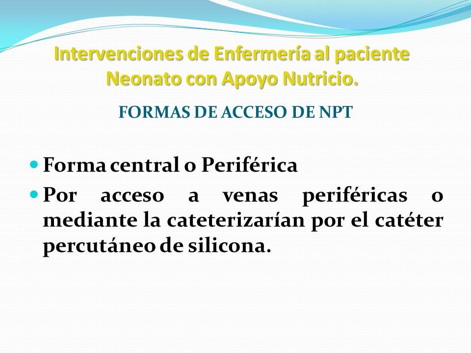 Intervenciones de Enfermería al paciente Neonato con Apoyo Nutricio. FORMAS DE ACCESO DE NPT Forma central o Periférica Por acceso a venas periféricas
