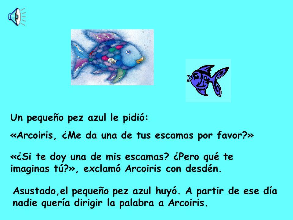 Asustado,el pequeño pez azul huyó.A partir de ese día nadie quería dirigir la palabra a Arcoiris.