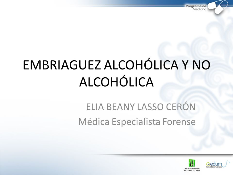 EMBRIAGUEZ ALCOHÓLICA Y NO ALCOHÓLICA ELIA BEANY LASSO CERÓN Médica Especialista Forense